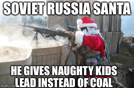 Russia Santa | SOVIET RUSSIA SANTA HE GIVES NAUGHTY KIDS LEAD INSTEAD OF COAL | image tagged in memes,hohoho | made w/ Imgflip meme maker