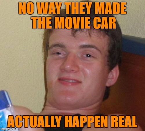 10 Guy Meme | NO WAY THEY MADE THE MOVIE CAR ACTUALLY HAPPEN REAL | image tagged in memes,10 guy | made w/ Imgflip meme maker
