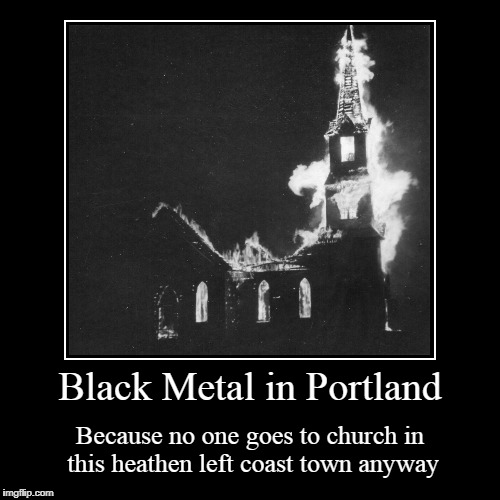 and they need the land for affordable housing...uh, and condos... | Black Metal in Portland | Because no one goes to church in this heathen left coast town anyway | image tagged in funny,demotivationals,black metal,portland | made w/ Imgflip demotivational maker
