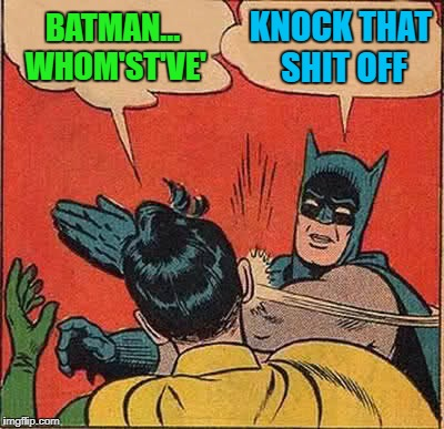 Batman Slapping Robin Meme | BATMAN... WHOM'ST'VE' KNOCK THAT SHIT OFF | image tagged in memes,batman slapping robin | made w/ Imgflip meme maker