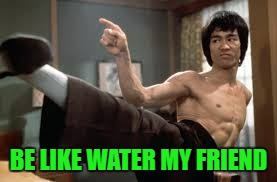 BE LIKE WATER MY FRIEND | made w/ Imgflip meme maker