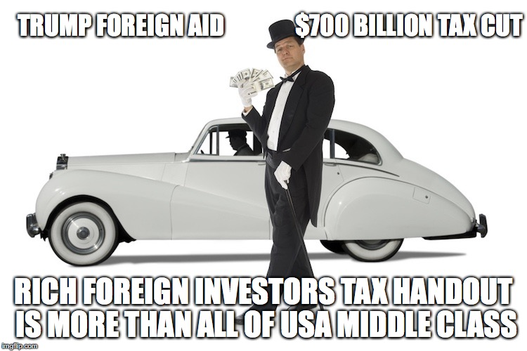 America First is a Joke! | TRUMP FOREIGN AID               $700 BILLION TAX CUT RICH FOREIGN INVESTORS TAX HANDOUT IS MORE THAN ALL OF USA MIDDLE CLASS | image tagged in tax cuts,donald trump | made w/ Imgflip meme maker