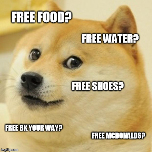 Free Doge | FREE FOOD? FREE WATER? FREE SHOES? FREE BK YOUR WAY? FREE MCDONALDS? | image tagged in memes,doge | made w/ Imgflip meme maker