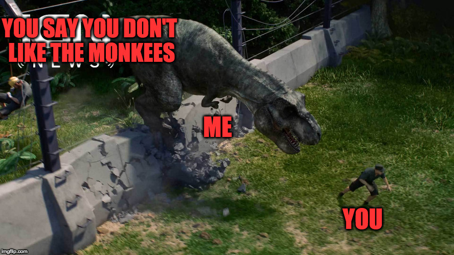 Jurassic MONKEES? | YOU SAY YOU DON'T LIKE THE MONKEES YOU ME | image tagged in jurassic world,the monkees | made w/ Imgflip meme maker