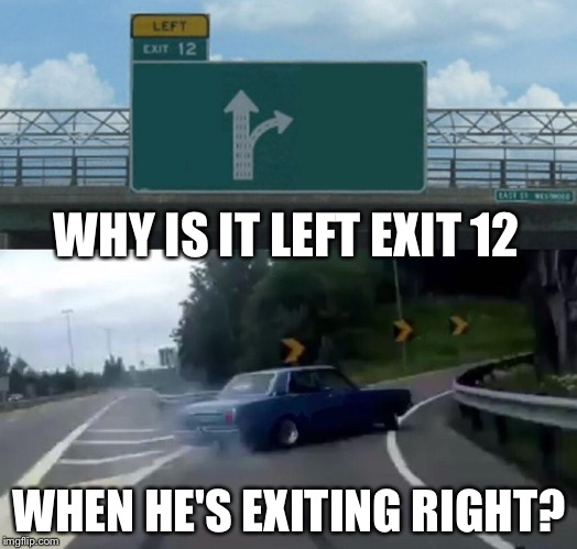 Am I missing something? | WHY IS IT LEFT EXIT 12 WHEN HE'S EXITING RIGHT? | image tagged in memes,funny,exit 12 highway meme | made w/ Imgflip meme maker