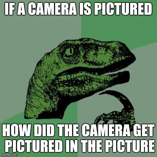 Philosoraptor Meme | IF A CAMERA IS PICTURED HOW DID THE CAMERA GET PICTURED IN THE PICTURE | image tagged in memes,philosoraptor | made w/ Imgflip meme maker