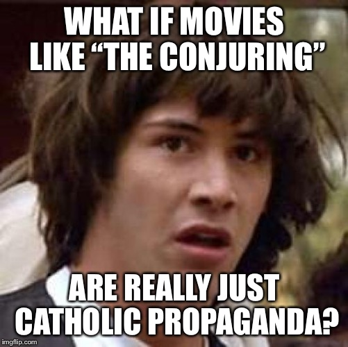 "What if | WHAT IF MOVIES LIKE ""THE CONJURING"" ARE REALLY JUST CATHOLIC PROPAGANDA? 