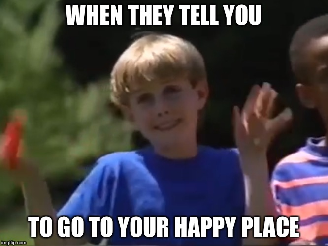 Happy Place | WHEN THEY TELL YOU TO GO TO YOUR HAPPY PLACE | image tagged in kazoo kid | made w/ Imgflip meme maker