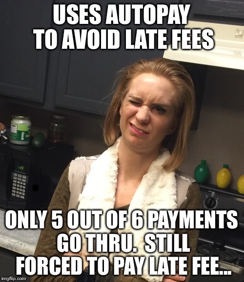Used autopay to avoid late fee....still forced to pay late fee. | . | image tagged in funny | made w/ Imgflip meme maker
