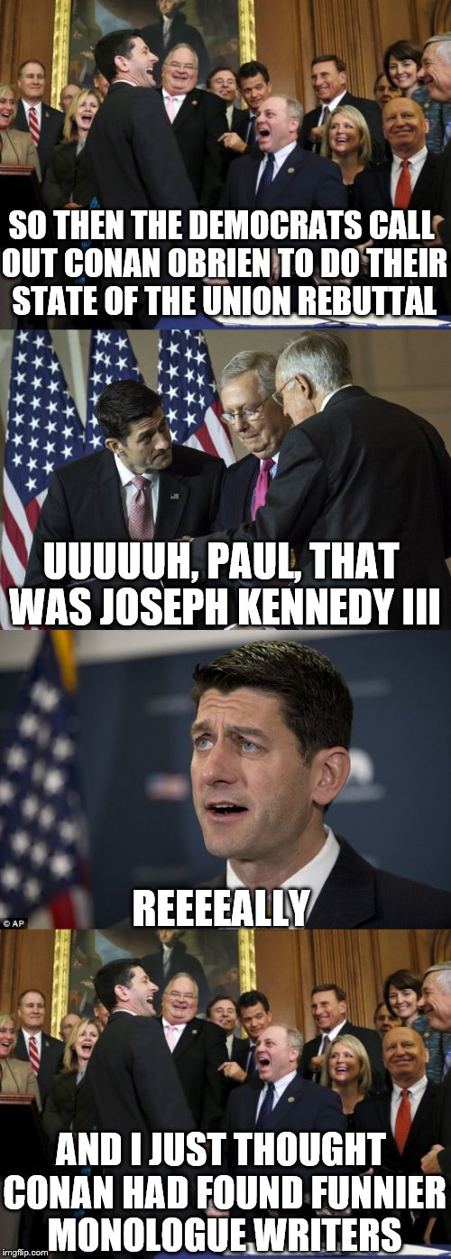 What he said makes more sense knowing this.  |  SO THEN THE DEMOCRATS CALL OUT CONAN OBRIEN TO DO THEIR STATE OF THE UNION REBUTTAL; UUUUUH, PAUL, THAT WAS JOSEPH KENNEDY III; REEEEALLY; AND I JUST THOUGHT CONAN HAD FOUND FUNNIER MONOLOGUE WRITERS | image tagged in memes,joseph kennedy,paul ryan | made w/ Imgflip meme maker