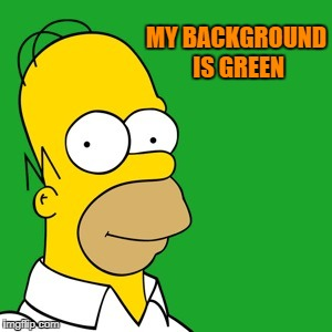 homer | MY BACKGROUND IS GREEN | image tagged in homer | made w/ Imgflip meme maker