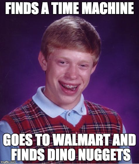 Bad Luck Brian Meme | FINDS A TIME MACHINE GOES TO WALMART AND FINDS DINO NUGGETS | image tagged in memes,bad luck brian | made w/ Imgflip meme maker