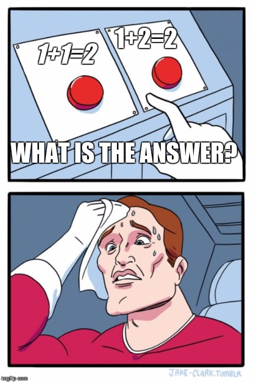 Two Buttons Meme | 1+1=2 1+2=2 WHAT IS THE ANSWER? | image tagged in memes,two buttons | made w/ Imgflip meme maker