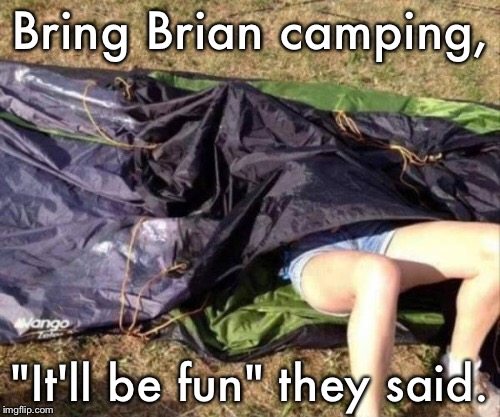 "One beer later. | Bring Brian camping, ""It'll be fun"" they said. 