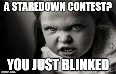 Don't Look Now | A STAREDOWN CONTEST? YOU JUST BLINKED | image tagged in alice malice | made w/ Imgflip meme maker