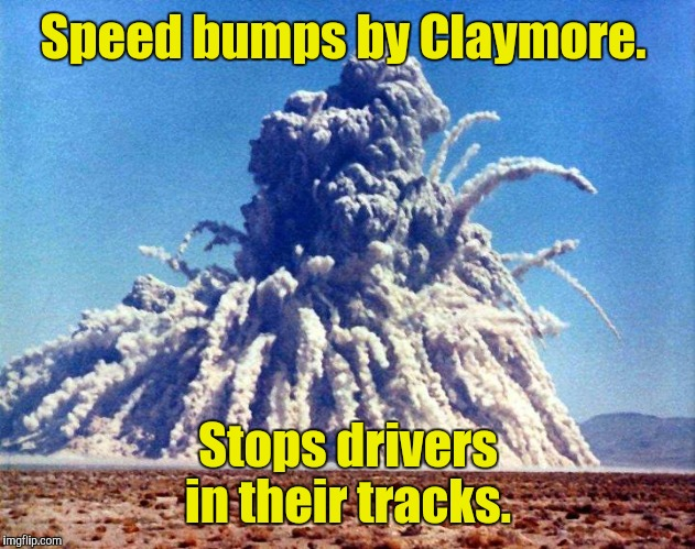Speed bumps by Claymore. Stops drivers in their tracks. | made w/ Imgflip meme maker