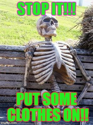 Waiting Skeleton Meme | STOP IT!!! PUT SOME CLOTHES ON!! | image tagged in memes,waiting skeleton | made w/ Imgflip meme maker