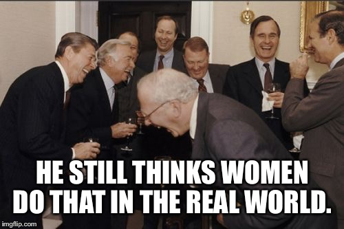 Laughing Men In Suits Meme | HE STILL THINKS WOMEN DO THAT IN THE REAL WORLD. | image tagged in memes,laughing men in suits | made w/ Imgflip meme maker