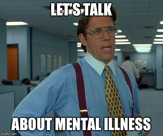 That Would Be Great Meme | LET'S TALK ABOUT MENTAL ILLNESS | image tagged in memes,that would be great | made w/ Imgflip meme maker