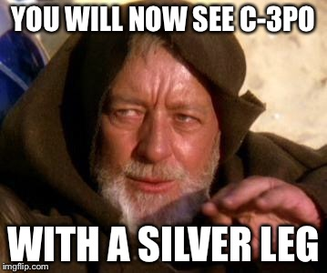 The Mandela Jedi Mind Trick | YOU WILL NOW SEE C-3PO WITH A SILVER LEG | image tagged in obi wan kenobi jedi mind trick,c-3po,star wars,mandela effect,funny memes | made w/ Imgflip meme maker