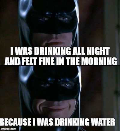 Batman Smiles Meme | I WAS DRINKING ALL NIGHT AND FELT FINE IN THE MORNING BECAUSE I WAS DRINKING WATER | image tagged in memes,batman smiles | made w/ Imgflip meme maker