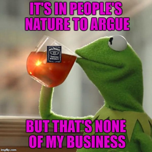 IT'S IN PEOPLE'S NATURE TO ARGUE BUT THAT'S NONE OF MY BUSINESS | made w/ Imgflip meme maker