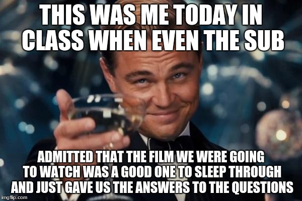 Subs can be the best! |  THIS WAS ME TODAY IN CLASS WHEN EVEN THE SUB; ADMITTED THAT THE FILM WE WERE GOING TO WATCH WAS A GOOD ONE TO SLEEP THROUGH AND JUST GAVE US THE ANSWERS TO THE QUESTIONS | image tagged in memes,leonardo dicaprio cheers,good guy teacher,school days,highschool | made w/ Imgflip meme maker