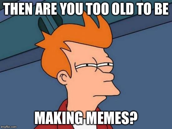 Futurama Fry Meme | THEN ARE YOU TOO OLD TO BE MAKING MEMES? | image tagged in memes,futurama fry | made w/ Imgflip meme maker