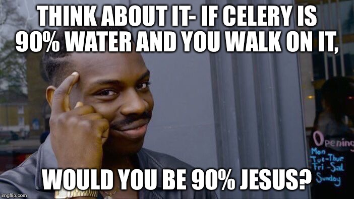 Jesus, the man to walk on water, soon to be everyone else in the world | THINK ABOUT IT- IF CELERY IS 90% WATER AND YOU WALK ON IT, WOULD YOU BE 90% JESUS? | image tagged in memes,roll safe think about it,jesus | made w/ Imgflip meme maker
