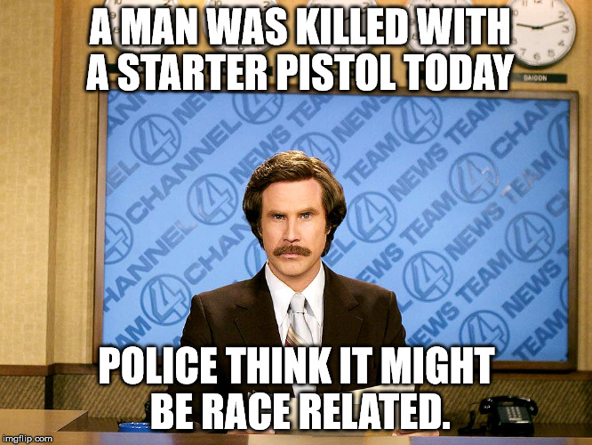Ron Burgandy | A MAN WAS KILLED WITH A STARTER PISTOL TODAY POLICE THINK IT MIGHT BE RACE RELATED. | image tagged in ron burgandy | made w/ Imgflip meme maker
