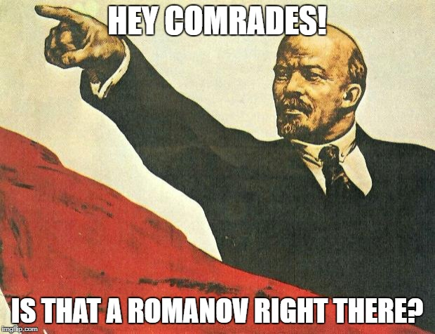 Hey comrades | HEY COMRADES! IS THAT A ROMANOV RIGHT THERE? | image tagged in you're a communist | made w/ Imgflip meme maker