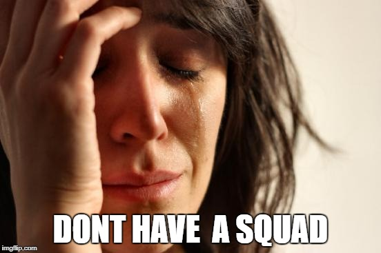 First World Problems Meme | DONT HAVE  A SQUAD | image tagged in memes,first world problems | made w/ Imgflip meme maker