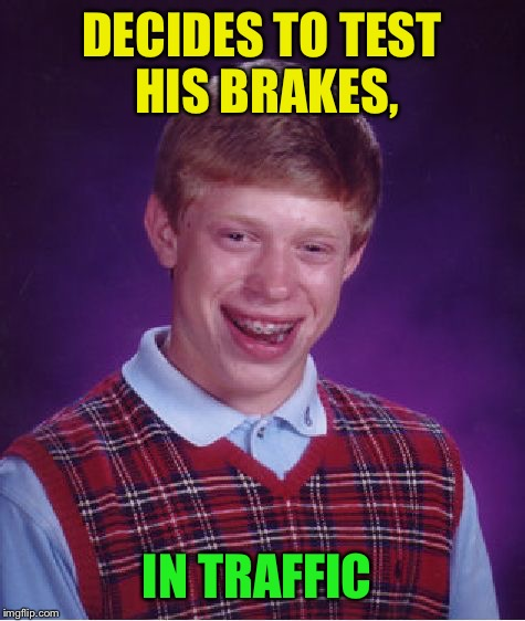 Bad Luck Brian Meme | DECIDES TO TEST HIS BRAKES, IN TRAFFIC | image tagged in memes,bad luck brian | made w/ Imgflip meme maker