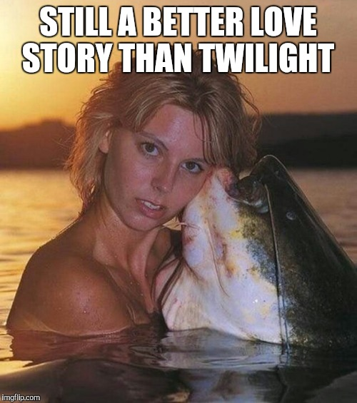 He's quite a catch though  | STILL A BETTER LOVE STORY THAN TWILIGHT | image tagged in still a better love story than twilight,twilight,jbmemegeek,memes,catfish | made w/ Imgflip meme maker