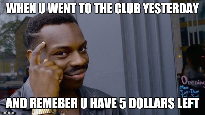 Roll Safe Think About It Meme | WHEN U WENT TO THE CLUB YESTERDAY AND REMEBER U HAVE 5 DOLLARS LEFT | image tagged in memes,roll safe think about it | made w/ Imgflip meme maker