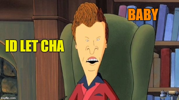 butthead | ID LET CHA BABY | image tagged in butthead | made w/ Imgflip meme maker