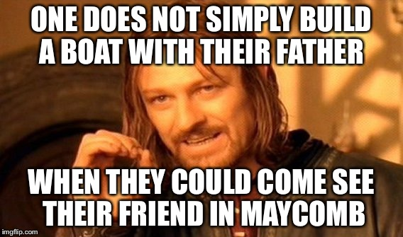 One Does Not Simply Meme |  ONE DOES NOT SIMPLY BUILD A BOAT WITH THEIR FATHER; WHEN THEY COULD COME SEE THEIR FRIEND IN MAYCOMB | image tagged in memes,one does not simply | made w/ Imgflip meme maker