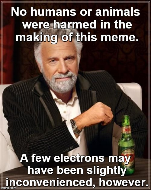 The Most Interesting Man In The World Meme | No humans or animals were harmed in the making of this meme. A few electrons may have been slightly inconvenienced, however. | image tagged in memes,the most interesting man in the world,animals,humans | made w/ Imgflip meme maker