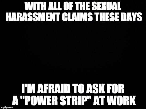 "Black background | WITH ALL OF THE SEXUAL HARASSMENT CLAIMS THESE DAYS I'M AFRAID TO ASK FOR A ""POWER STRIP"" AT WORK 