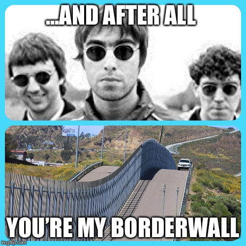You're my borderwall | ...AND AFTER ALL YOU'RE MY BORDERWALL | image tagged in immigration,trump wall,oasis,wall,bad pun,british | made w/ Imgflip meme maker