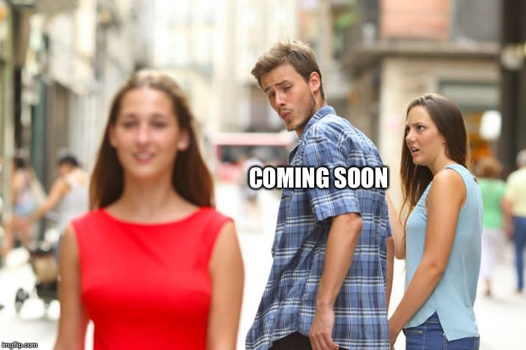Distracted Boyfriend Meme | COMING SOON | image tagged in memes,distracted boyfriend | made w/ Imgflip meme maker