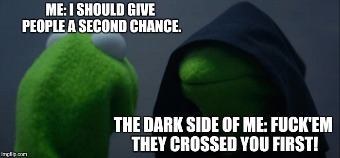 Evil Kermit Meme | ME: I SHOULD GIVE PEOPLE A SECOND CHANCE. THE DARK SIDE OF ME: F**K'EM THEY CROSSED YOU FIRST! | image tagged in memes,evil kermit | made w/ Imgflip meme maker