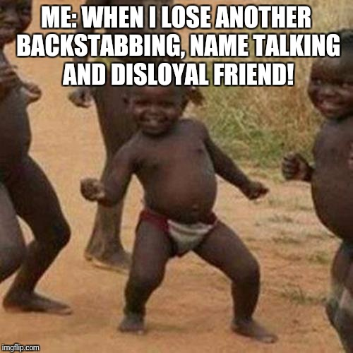 Third World Success Kid Meme | ME: WHEN I LOSE ANOTHER BACKSTABBING, NAME TALKING AND DISLOYAL FRIEND! | image tagged in memes,third world success kid | made w/ Imgflip meme maker