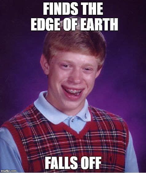 Bad Luck Brian Meme | FINDS THE EDGE OF EARTH FALLS OFF | image tagged in memes,bad luck brian | made w/ Imgflip meme maker