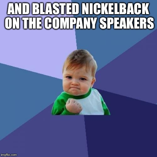 Success Kid Meme | AND BLASTED NICKELBACK ON THE COMPANY SPEAKERS | image tagged in memes,success kid | made w/ Imgflip meme maker