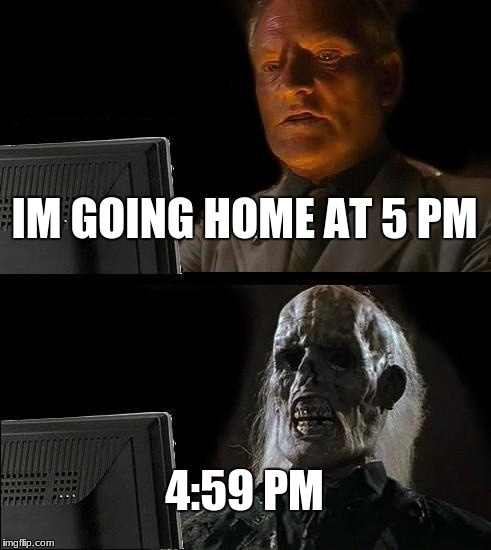 Ill Just Wait Here Meme | IM GOING HOME AT 5 PM 4:59 PM | image tagged in memes,ill just wait here | made w/ Imgflip meme maker
