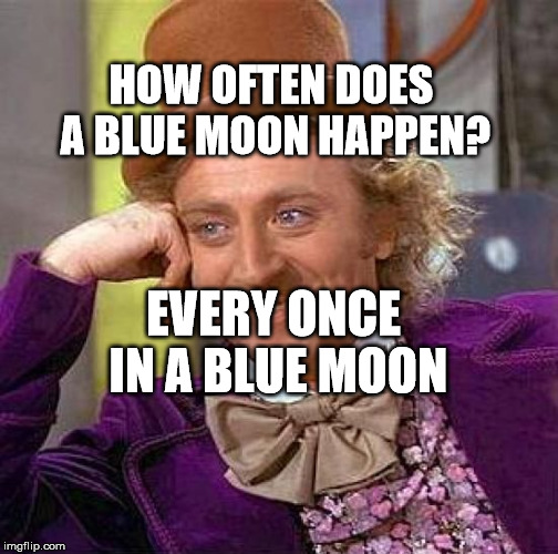 Creepy Condescending Wonka Meme | HOW OFTEN DOES A BLUE MOON HAPPEN? EVERY ONCE IN A BLUE MOON | image tagged in memes,creepy condescending wonka | made w/ Imgflip meme maker