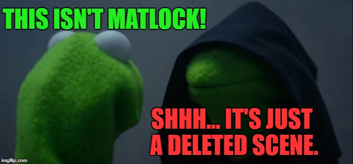 Evil Kermit Meme | THIS ISN'T MATLOCK! SHHH... IT'S JUST A DELETED SCENE. | image tagged in memes,evil kermit | made w/ Imgflip meme maker