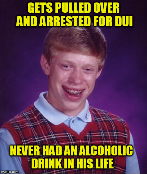 bad driver  | GETS PULLED OVER AND ARRESTED FOR DUI NEVER HAD AN ALCOHOLIC DRINK IN HIS LIFE | image tagged in memes,bad luck brian,dui,drunk,tickets,driver | made w/ Imgflip meme maker