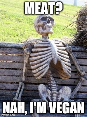 Waiting Skeleton Meme | MEAT? NAH, I'M VEGAN | image tagged in memes,waiting skeleton | made w/ Imgflip meme maker